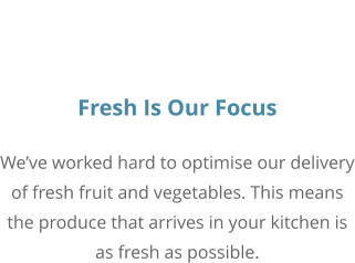 Fresh Is Our Focus We've worked hard to optimise our delivery of fresh fruit and vegetables. This means the produce that arrives in your kitchen is as fresh as possible.
