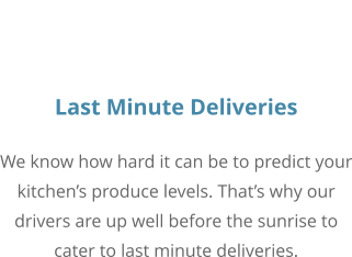 Last Minute Deliveries We know how hard it can be to predict your kitchen's produce levels. That's why our drivers are up well before the sunrise to cater to last minute deliveries.