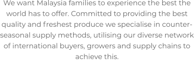 We want Malaysia families to experience the best the world has to offer. Committed to providing the best quality and freshest produce we specialise in counter-seasonal supply methods, utilising our diverse network of international buyers, growers and supply chains to achieve this.
